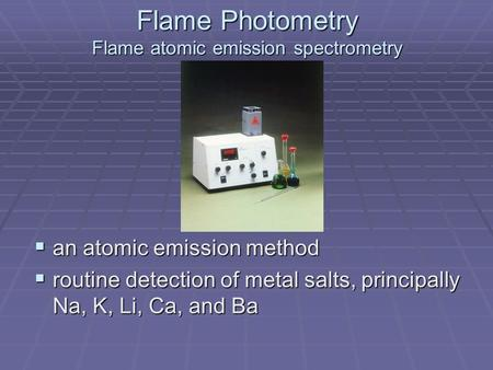  an atomic emission method  routine detection of metal salts, principally Na, K, Li, Ca, and Ba Flame Photometry Flame atomic emission spectrometry.