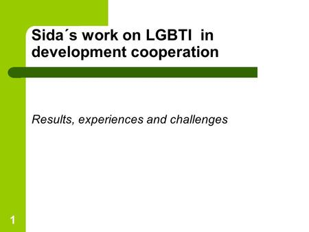 1 Results, experiences and challenges Sida´s work on LGBTI in development cooperation.