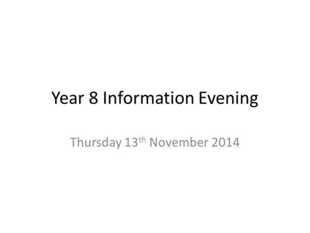 Year 8 Information Evening Thursday 13 th November 2014.