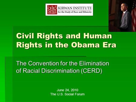 Civil Rights and Human Rights in the Obama Era The Convention for the Elimination of Racial Discrimination (CERD) June 24, 2010 The U.S. Social Forum.