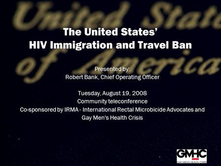 The United States' HIV Immigration and Travel Ban Presented by: Robert Bank, Chief Operating Officer Tuesday, August 19, 2008 Community teleconference.