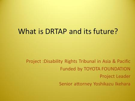 What is DRTAP and its future? Project :Disability Rights Tribunal in Asia & Pacific Funded by TOYOTA FOUNDATION Project Leader Senior attorney Yoshikazu.