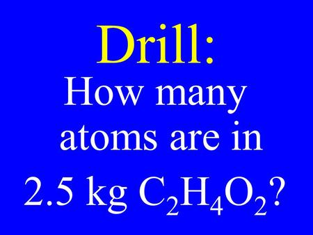 Drill: How many atoms are in 2.5 kg C 2 H 4 O 2 ?.