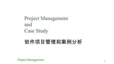 1 <strong>Project</strong> <strong>Management</strong> <strong>Project</strong> <strong>Management</strong> and Case Study 软件项目管理和案例分析.