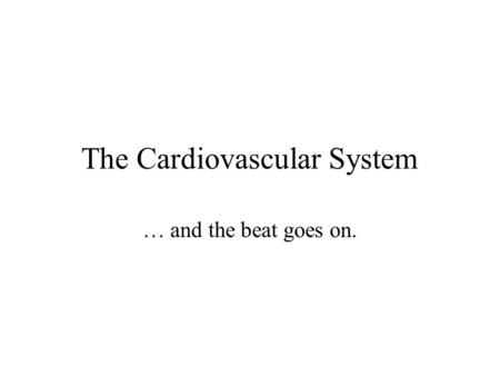 The Cardiovascular System … and the beat goes on..