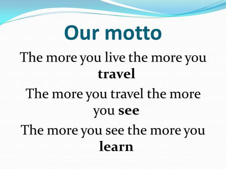 Our motto The more you live the more you travel The more you travel the more you see The more you see the more you learn.