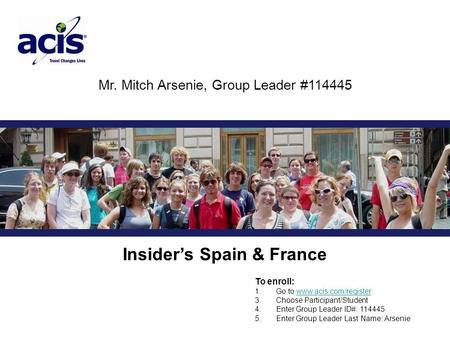 Mr. Mitch Arsenie, Group Leader #114445 Insider's Spain & France To enroll: 1. Go to www.acis.com/registerwww.acis.com/register 3. Choose Participant/Student.