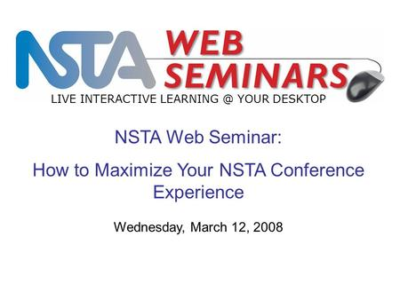 NSTA Web Seminar: How to Maximize Your NSTA Conference Experience LIVE INTERACTIVE YOUR DESKTOP Wednesday, March 12, 2008.