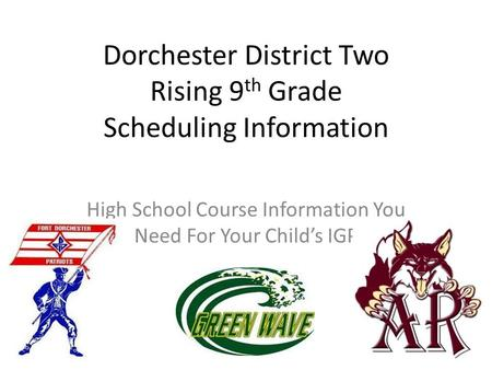 Dorchester District Two Rising 9 th Grade Scheduling Information High School Course Information You Need For Your Child's IGP.