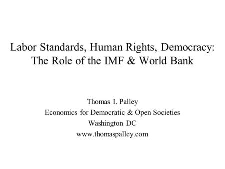 Labor Standards, Human Rights, Democracy: The Role of the IMF & World Bank Thomas I. Palley Economics for Democratic & Open Societies Washington DC www.thomaspalley.com.