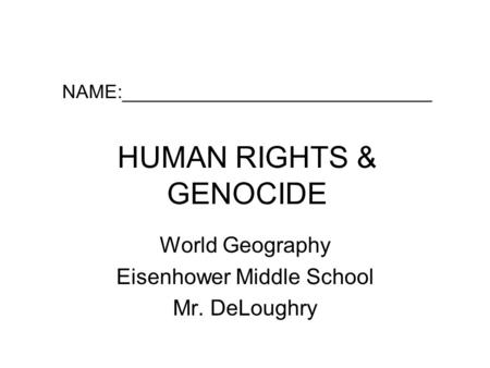 NAME:_____________________________ HUMAN RIGHTS & GENOCIDE World Geography Eisenhower Middle School Mr. DeLoughry.