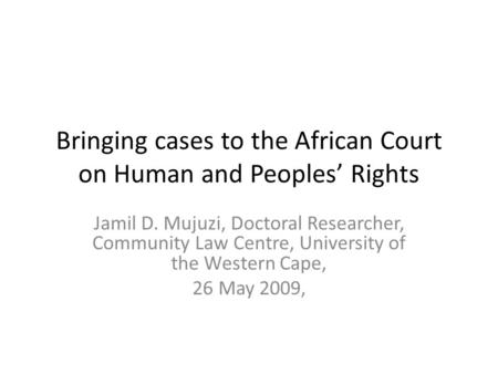 Bringing cases to the African Court on Human and Peoples' Rights Jamil D. Mujuzi, Doctoral Researcher, Community Law Centre, University of the Western.