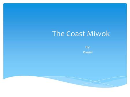 The Coast Miwok By: Daniel. Dedication Page What food did they eat? Where did they live? What religion did they follow? What houses did they live in?