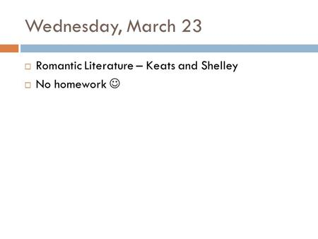 Wednesday, March 23  Romantic Literature – Keats and Shelley  No homework.