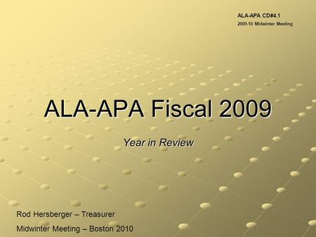 ALA-APA Fiscal 2009 Year in Review Rod Hersberger – Treasurer Midwinter Meeting – Boston 2010 ALA-APA CD#4.1 2009-10 Midwinter Meeting.