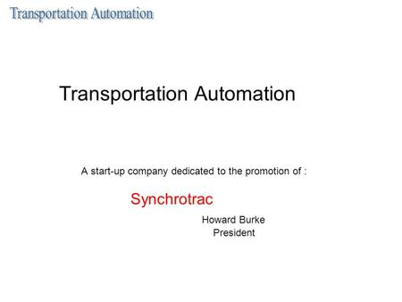 Transportation Automation A start-up company dedicated to the promotion of : Synchrotrac Howard Burke President.