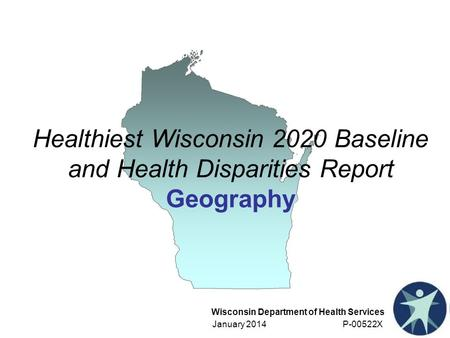 Wisconsin Department of Health Services January 2014 P-00522X Healthiest Wisconsin 2020 Baseline and Health Disparities Report Geography.