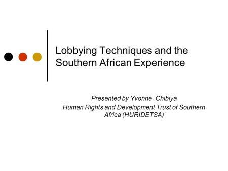 Lobbying Techniques and the Southern African Experience Presented by Yvonne Chibiya Human Rights and Development Trust of Southern Africa (HURIDETSA)