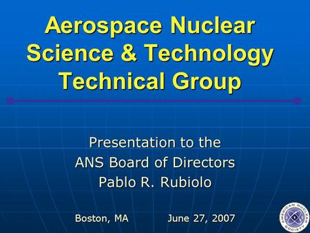 Aerospace Nuclear Science & Technology Technical Group Presentation to the ANS Board of Directors Pablo R. Rubiolo Boston, MAJune 27, 2007.