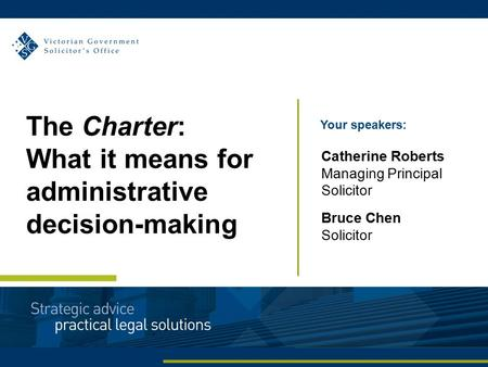 Your speakers: Catherine Roberts Managing Principal Solicitor Bruce Chen Solicitor The Charter: What it means for administrative decision-making.