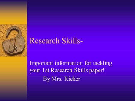 Research Skills- Important information for tackling your 1st Research Skills paper! By Mrs. Ricker.