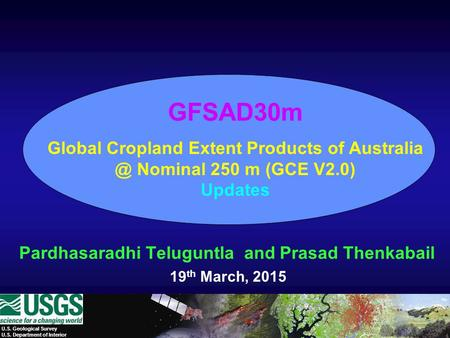 U.S. Geological Survey U.S. Department of Interior GFSAD30m Global Cropland Extent Products of Nominal 250 m (GCE V2.0) Updates Pardhasaradhi.