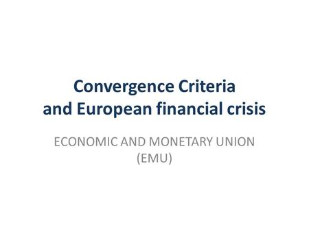 Convergence Criteria and European financial crisis ECONOMIC AND MONETARY UNION (EMU)