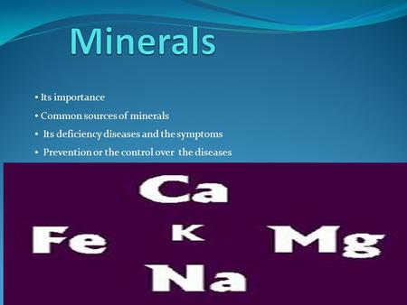Its importance Common sources of minerals Its deficiency diseases and the symptoms Prevention or the control over the diseases.