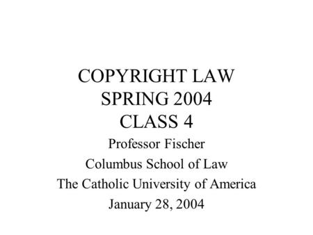 COPYRIGHT LAW SPRING 2004 CLASS 4 Professor Fischer Columbus School of Law The Catholic University of America January 28, 2004.
