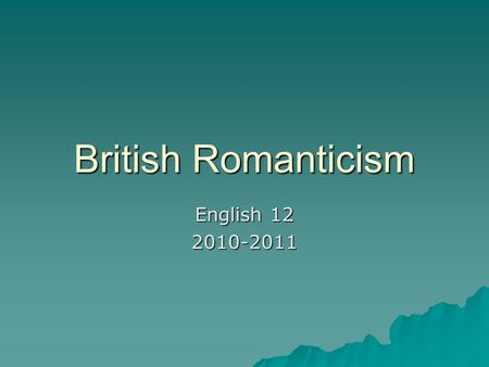 British Romanticism English 12 2010-2011. British Romanticism  Began with the publication of Lyrical Ballads by William Wordsworth and Samuel Taylor.