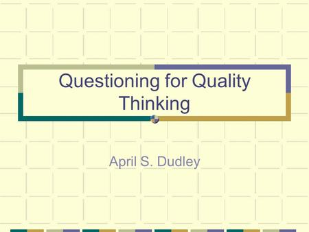 Questioning for Quality Thinking April S. Dudley.