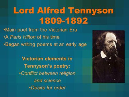 Lord Alfred Tennyson 1809-1892 Main poet from the Victorian Era A Paris Hilton of his time Began writing poems at an early age Victorian elements in Tennyson's.