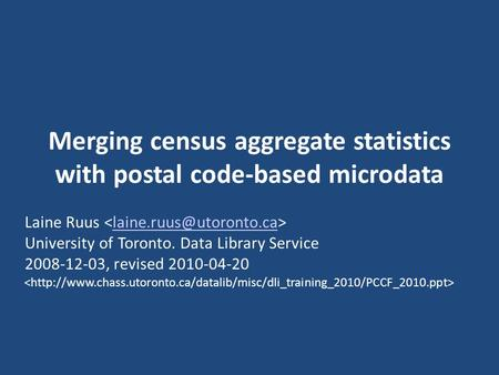 Merging census aggregate statistics with postal code-based microdata Laine Ruus University of Toronto. Data Library Service 2008-12-03,