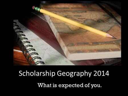 Scholarship Geography 2014 What is expected of you.