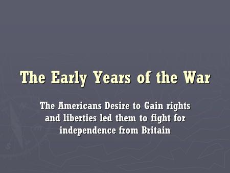 The Early Years of the War The Americans Desire to Gain rights and liberties led them to fight for independence from Britain.
