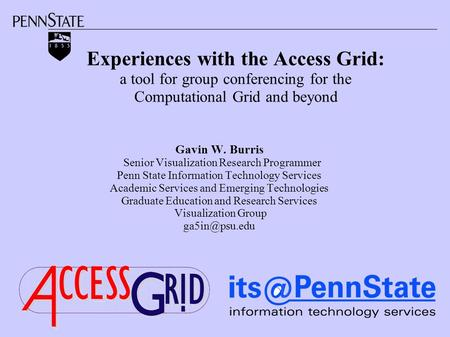 Experiences with the Access Grid: a tool for group conferencing for the Computational Grid and beyond Gavin W. Burris Senior Visualization Research Programmer.