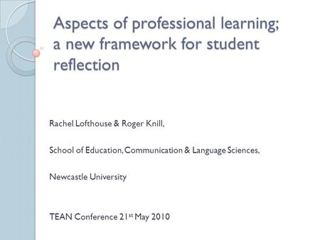 Aspects of professional learning; a new framework for student reflection Rachel Lofthouse & Roger Knill, School of Education, Communication & Language.