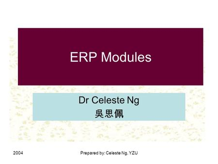 2004Prepared by: Celeste Ng, YZU ERP Modules Dr Celeste Ng 吳思佩.