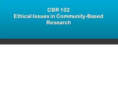CBR 102 Ethical Issues in Community-Based Research.