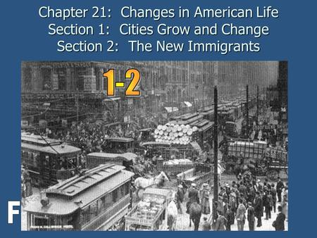 Chapter 21: Changes in American Life Section 1: Cities Grow and Change Section 2: The New Immigrants 1-2 F.