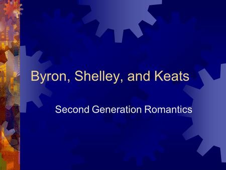 Byron, Shelley, and Keats Second Generation Romantics.