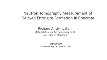 Neutron Tomography Measurement of Delayed Ettringite Formation in Concrete Richard A. Livingston Materials Science & Engineering Dept University of Maryland.