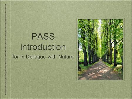 PASS introduction for In Dialogue with Nature. What is PASS? PASS = Peer Assisted Study Session For subjects students usually find difficult. Open to.