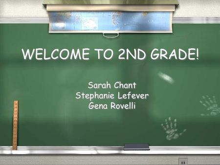WELCOME TO 2ND GRADE! Sarah Chant Stephanie Lefever Gena Rovelli Sarah Chant Stephanie Lefever Gena Rovelli.