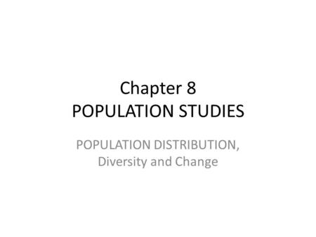 Chapter 8 POPULATION STUDIES POPULATION DISTRIBUTION, Diversity and Change.