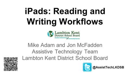 IPads: Reading and Writing Workflows Mike Adam and Jon McFadden Assistive Technology Team Lambton Kent District School