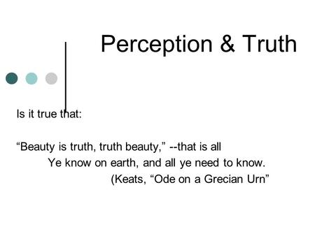 "Perception & Truth Is it true that: ""Beauty is truth, truth beauty,"" --that is all Ye know on earth, and all ye need to know. (Keats, ""Ode on a Grecian."