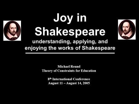 Joy in Shakespeare understanding, applying, and enjoying the works of Shakespeare Michael Round Theory of Constraints for Education 8 th International.