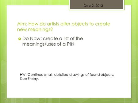 Aim: How do artists alter objects to create new meanings?  Do Now: create a list of the meanings/uses of a PIN Dec 2, 2013 HW: Continue small, detailed.