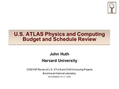 U.S. ATLAS Physics and Computing Budget and Schedule Review John Huth Harvard University DOE/NSF Review of U.S. ATLAS and CMS Computing Projects Brookhaven.